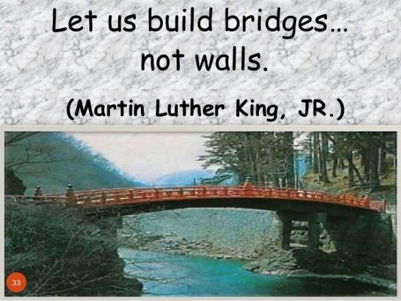 Let us build bridges not walls. Martin Luther King Jr.